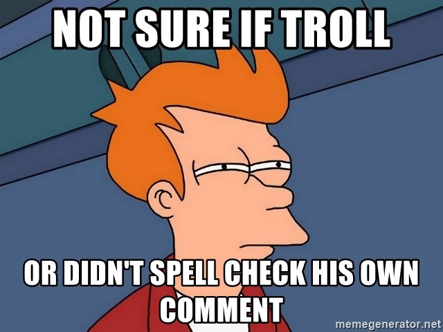 Futurama Fry - Not sure if troll or didn't spell check his own comment