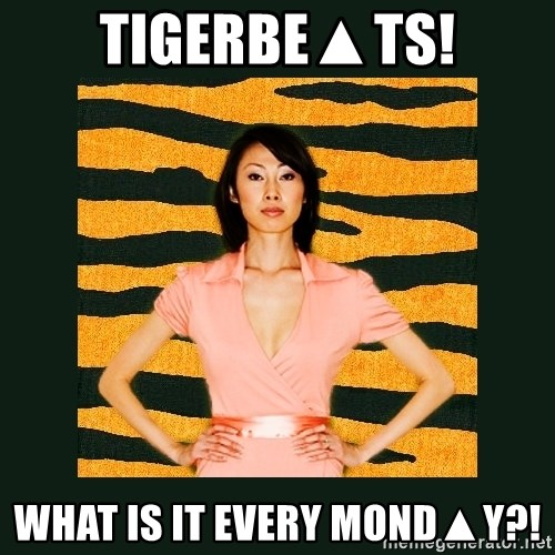 Tiger Mom - TIGERBE▲TS! what is it every MOND▲Y?!