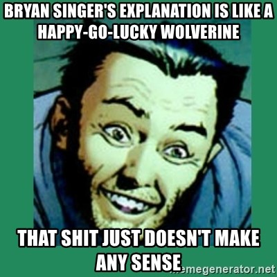 Douchebag Wolverine  - Bryan singer's explanation is like a happy-go-lucky wolverine that shit just doesn't make any sense