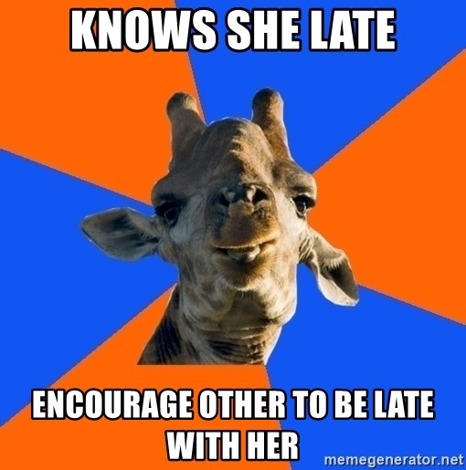 Douchebag Giraffe - Knows she late Encourage other to be late with her