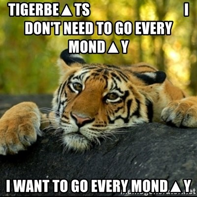 Confession Tiger - TIGERBE▲TS                                  I don't need to go every MOND▲Y I want to go every MOND▲Y