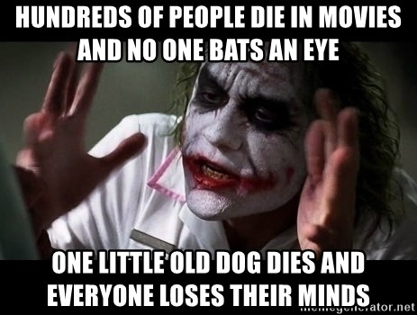 joker mind loss - hundreds of people die in movies and no one bats an eye one little old dog dies and everyone loses their minds