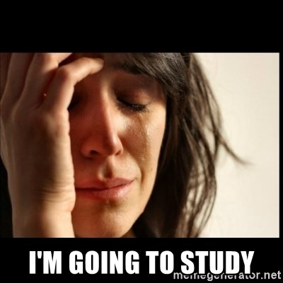 First World Problems -  I'M GOING TO STUDY