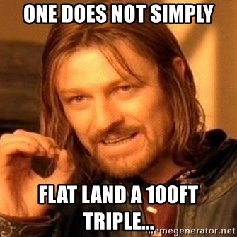 One Does Not Simply - one does not simply flat land a 100ft triple...