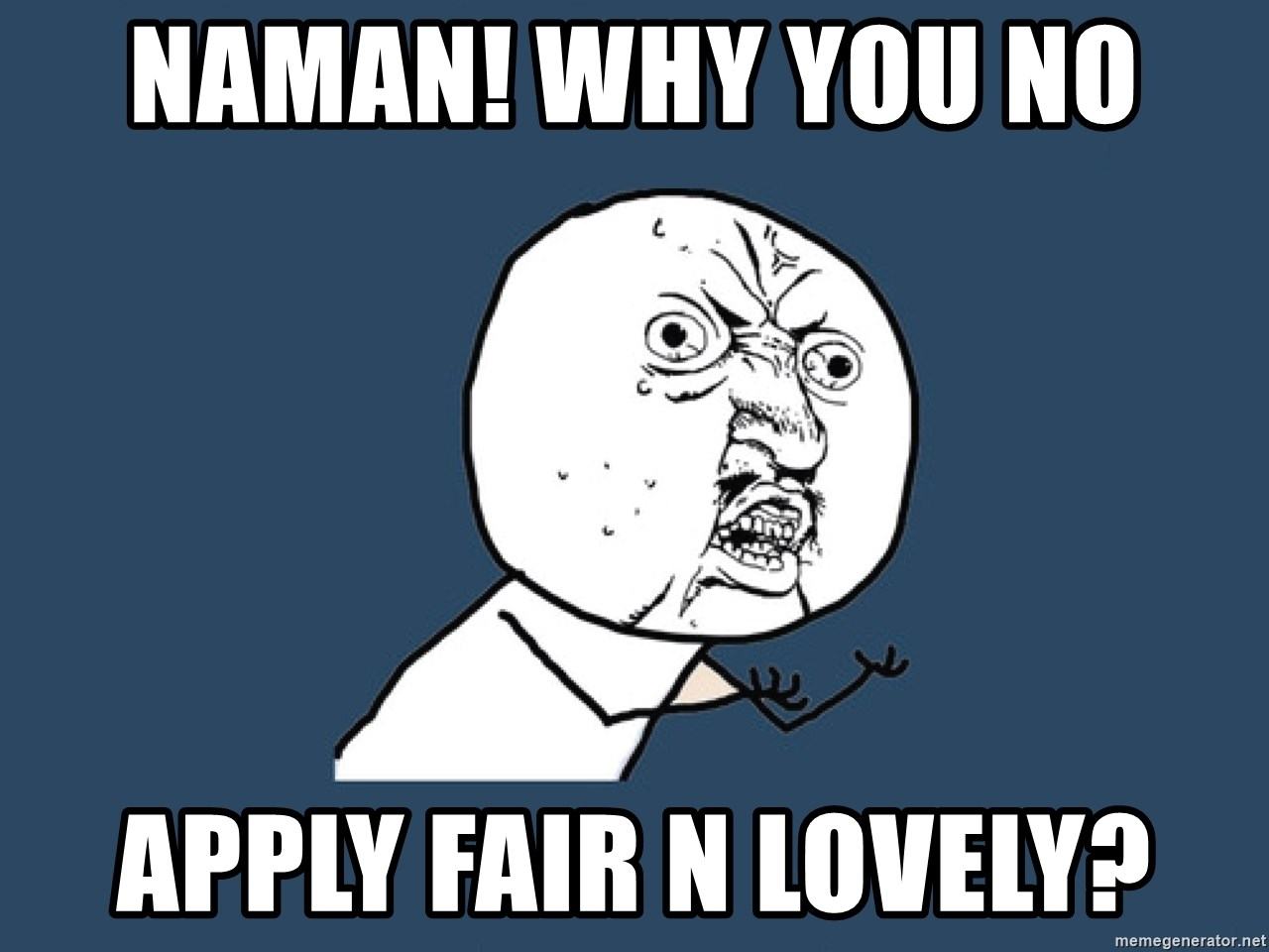 Y U No - Naman! Why you no  Apply Fair n Lovely?