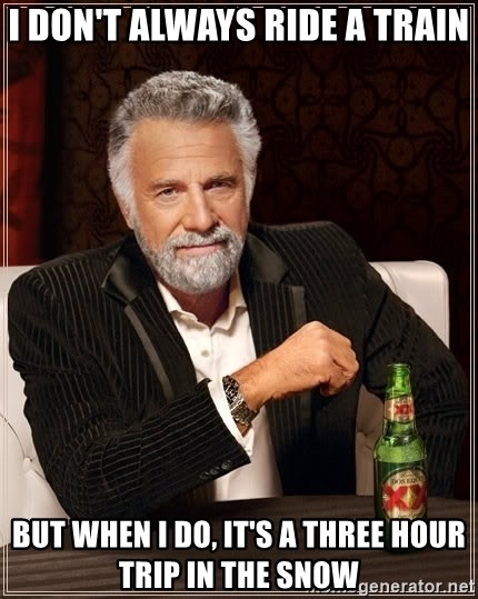 The Most Interesting Man In The World - I don't always ride a train but when I do, it's a three hour trip in the snow