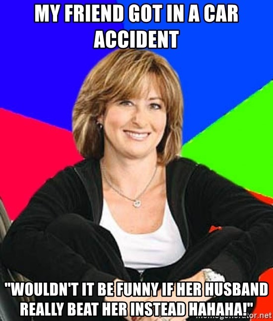 "Sheltering Suburban Mom - My friend got in a car accident ""Wouldn't it be funny if her husband really beat her instead hahaha!"""