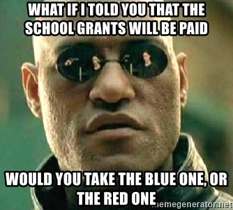 What if I told you / Matrix Morpheus - what if i told you that the school grants will be paid would you take the blue one, or the red one