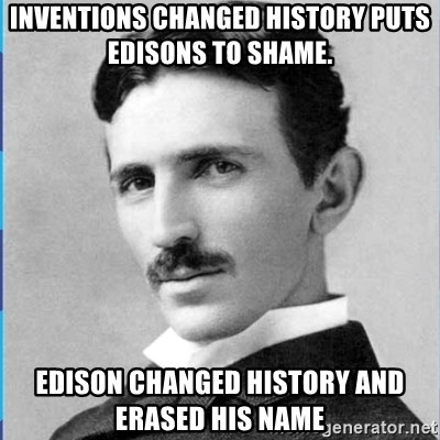 Nikola tesla - inventions changed history puts edisons to shame.  Edison changed history and erased his name