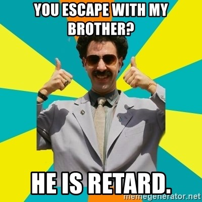Borat Meme - You escape with my brother?  He is retard.