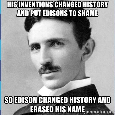 Nikola tesla - his inventions changed history and put edisons to shame so edison changed history and erased his name