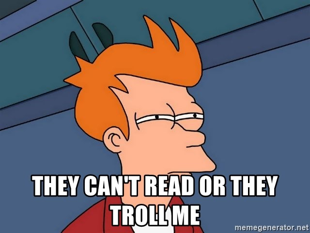 Futurama Fry -  they can't read or they troll me