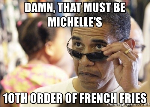 Obamawtf - Damn, that must be michelle's  1oth order of French Fries