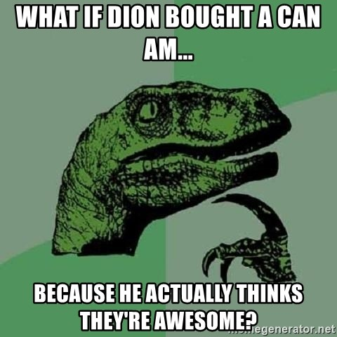 Philosoraptor - What if dion bought a can am... because he actually thinks they're awesome?