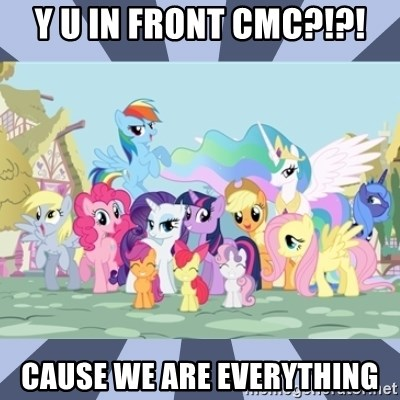 MLP - Y U IN FRONT CMC?!?! Cause we are everything