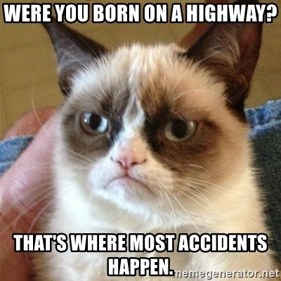 Grumpy Cat  - Were you born on a highway? that's where most accidents happen.