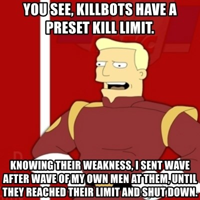 Zapp Brannigan - You see, Killbots have a preset kill limit. Knowing their weakness, I sent wave after wave of my own men at them, until they reached their limit and shut down.
