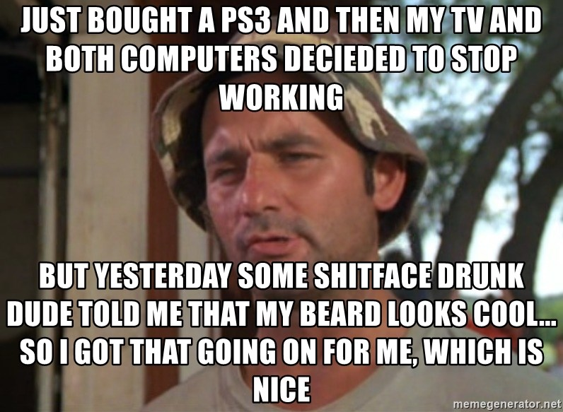 So I got that going on for me, which is nice - jUST BOUGHT A PS3 AND THEN MY TV AND BOTH COMPUTERS DECIEDED TO STOP WORKING BUT YESTERDAY SOME SHITFACE DRUNK DUDE TOLD ME THAT MY BEARD LOOKS COOL... So I got that going on for me, which is nice
