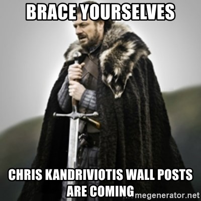 Brace yourselves. - brace yourselves chris kandriviotis wall posts are coming