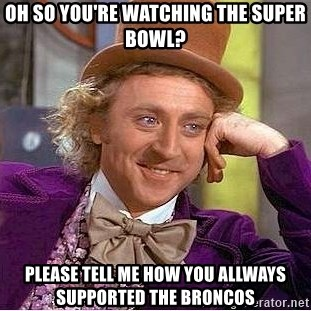 Willy Wonka - OH SO YOU'RE WATCHING THE SUPER BOWL? PLEASE TELL ME HOW YOU ALLWAYS SUPPORTED THE BRONCOS