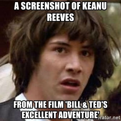 Conspiracy Keanu - A screenshot of Keanu Reeves from the film 'Bill & Ted's Excellent Adventure'