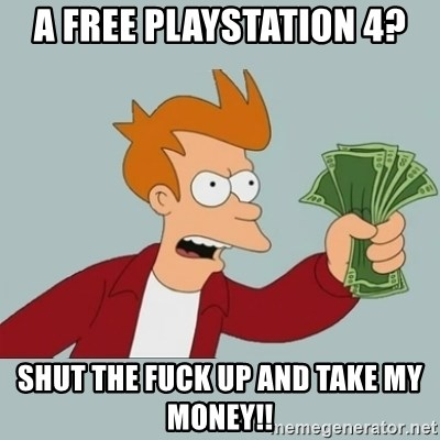 Shut Up And Take My Money Fry - a free playstation 4? shut the fuck up and take my money!!