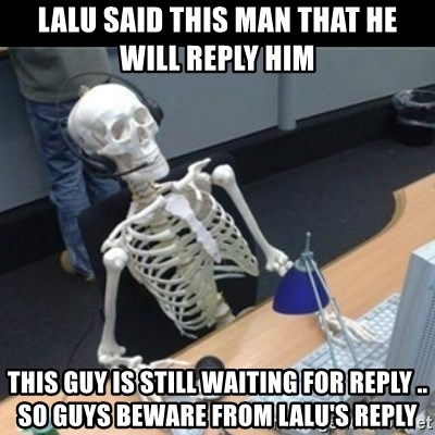 Skeleton computer - Lalu said this man that he will reply him This guy is still waiting for reply .. so guys beware from Lalu's reply