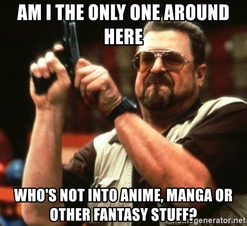 i'm the only one - Am i the only one around here who's not into anime, Manga or other fantasy stuff?
