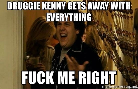 Fuck me right - druggie kenny gets away with everything fuck me right