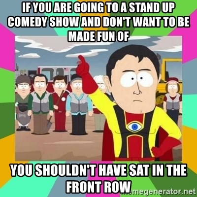 Captain  Obvious South Park - if you are going to a stand up comedy show and don't want to be made fun of  you shouldn't have sat in the front row