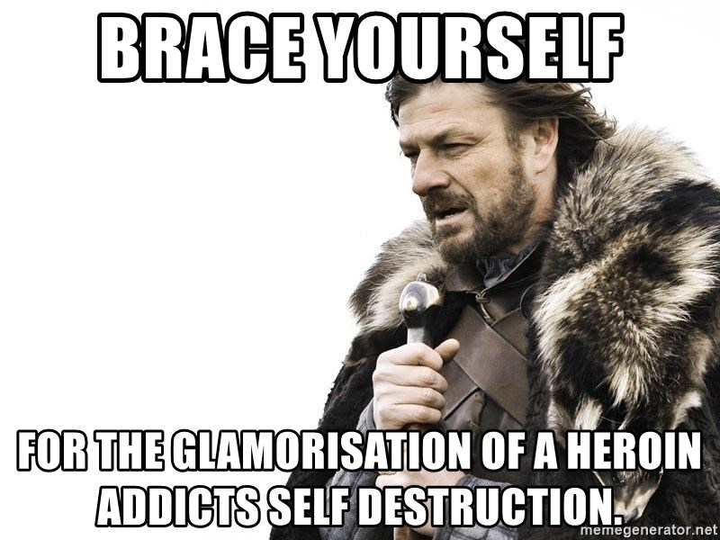 Winter is Coming - Brace yourself  For the glamorisation of a heroin addicts self destruction.
