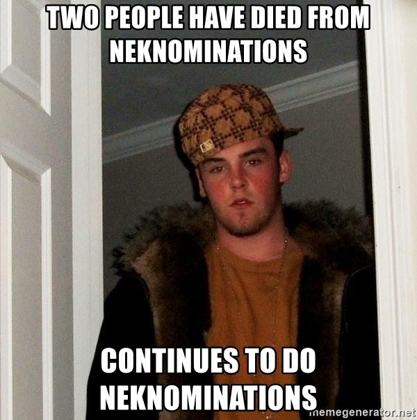 Scumbag Steve - Two people have died from neknominations continues to do neknominations