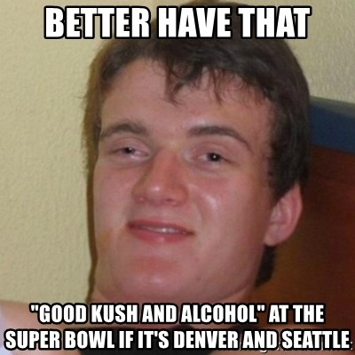 """Really Stoned Guy - Better have that """"Good kush and alcohol"""" at the Super Bowl if it's Denver and Seattle"""