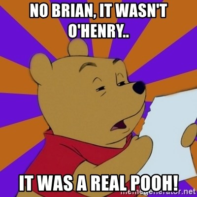 Skeptical Pooh - No Brian, it wasn't o'henry.. It was a real pooh!