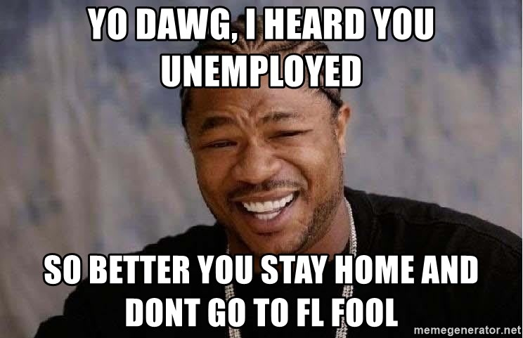 Yo Dawg - YO DAWG, I HEARD YOU UNEMPLOYED SO BETTER YOU STAY HOME and DONT GO TO FL FOOL