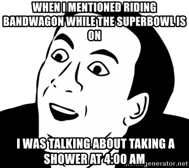 nicholas cage you dont say - When i mentioned riding bandwagon while the superbowl is on   I WAS TALKING ABOUT TAKING A SHOWER AT 4:00 AM