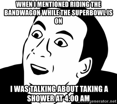 nicholas cage you dont say - When i mentioned riding the bandwagon while the superbowl is on  I WAS TALKING about taking a shower at 4:00 am
