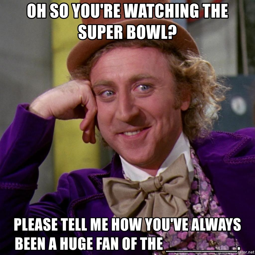 Willy Wonka - OH SO YOU'RE WATCHING THE SUPER BOWL? PLEASE TELL ME HOW YOU'VE ALWAYS BEEN A HUGE FAN OF THE ________.