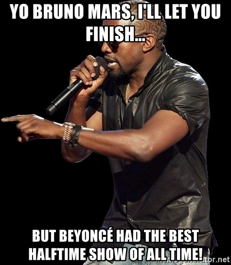 Kanye West - Yo Bruno Mars, I'll let you finish... But Beyoncé had the best halftime show of all time!
