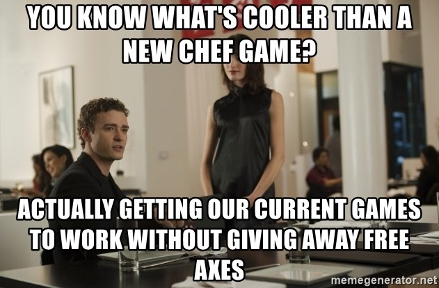 sean parker - you know what's cooler than a new chef game? actually getting our current games to work without giving away free axes