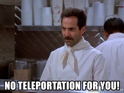 soup nazi -  No Teleportation For you!