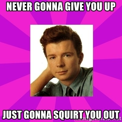 RIck Astley - never gonna give you up just gonna squirt you out