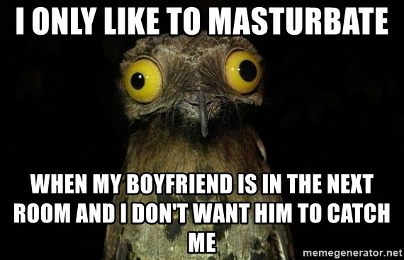 Weird Stuff I Do Patoo - i only like to masturbate when my boyfriend is in the next room and i don't want him to catch me