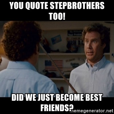 You Quote Stepbrothers Too Did We Just Become Best Friends Step