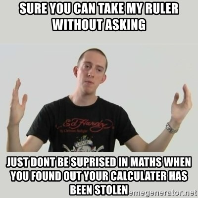 Indie Filmmaker - sure you can take my ruler without asking just dont be suprised in maths when you found out your calculater has been stolen