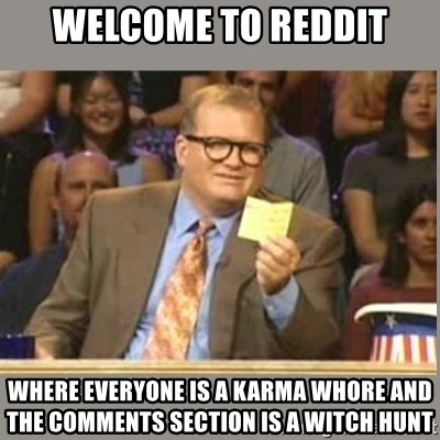 Welcome to Whose Line - Welcome to Reddit Where everyone is a karma whore and the comments section is a witch hunt