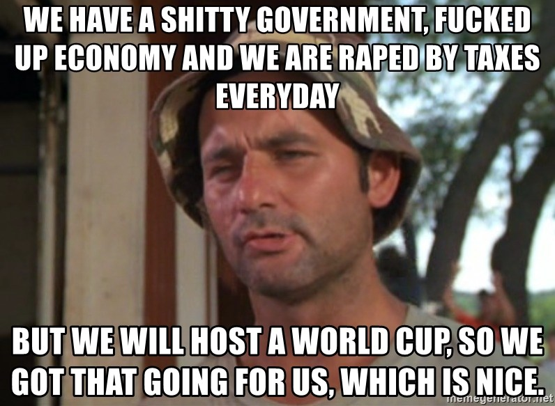 So I got that going on for me, which is nice - We have a shitty government, fucked up economy and we are raped by taxes everyday But we will host a world cup, so we got that going for us, which is nice.