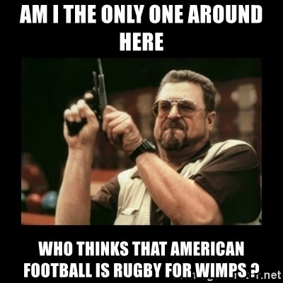 Am I The Only One Around Here Who Thinks That American Football Is Rugby For Wimps Walter Am I The Only One Meme Generator