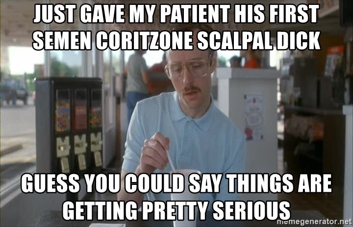 Serious Kip - just gave my patient his first semen coritzone scalpal dick guess you could say things are getting pretty serious