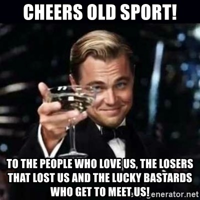 Cheers Old Sport To The People Who Love Us The Losers That Lost Us